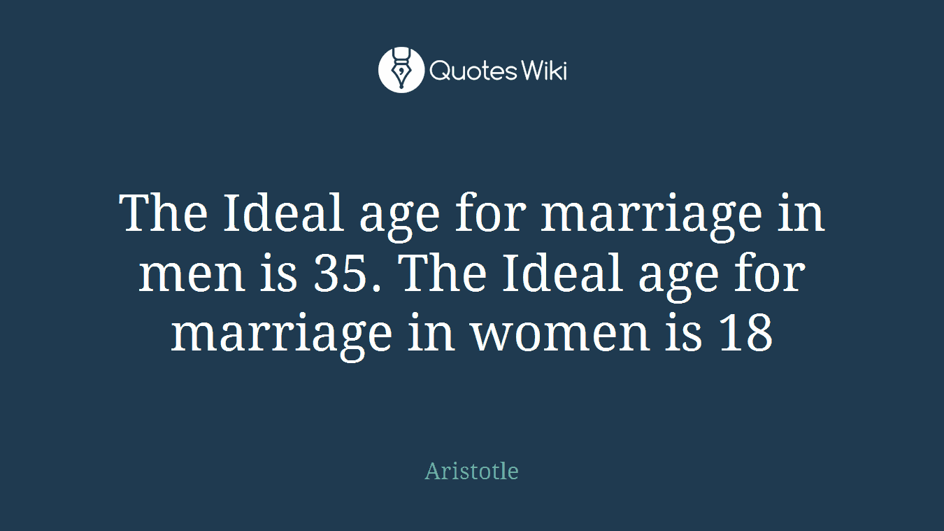 The Ideal age for marriage in men is 35. The Ideal age for marriage in women is 18