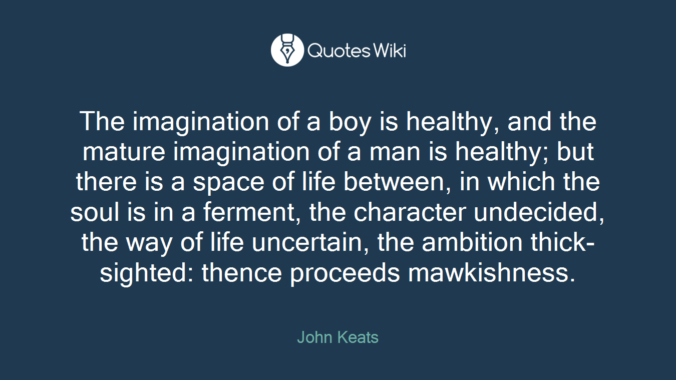 The imagination of a boy is healthy, and the mature imagination of a man is healthy; but there is a space of life between, in which the soul is in a ferment, the character undecided, the way of life uncertain, the ambition thick-sighted: thence proceeds mawkishness.