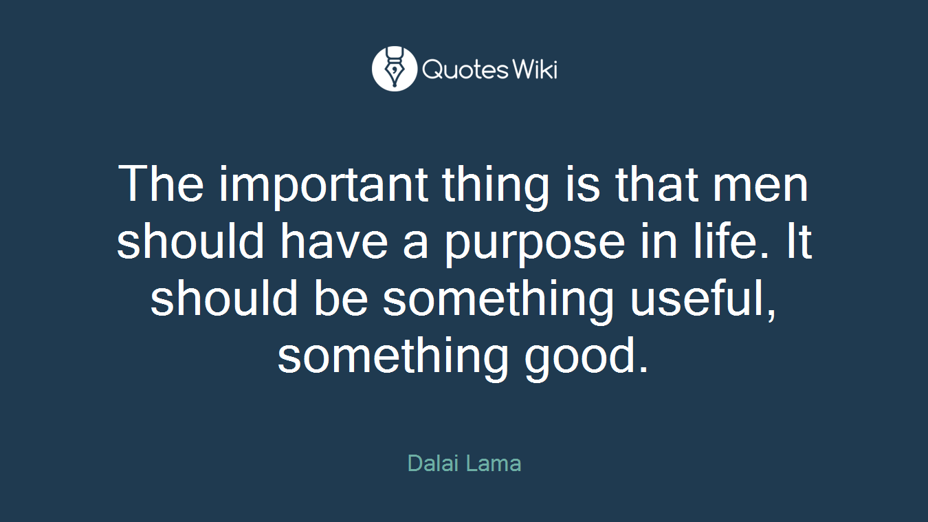 The important thing is that men should have a purpose in life. It should be something useful, something good.