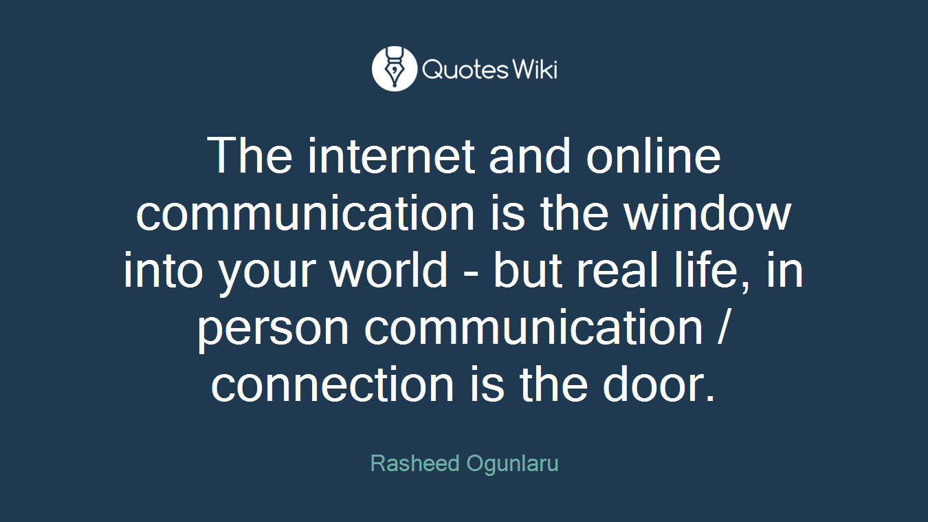 The internet and online communication is the window into your world - but real life, in person communication / connection is the door.
