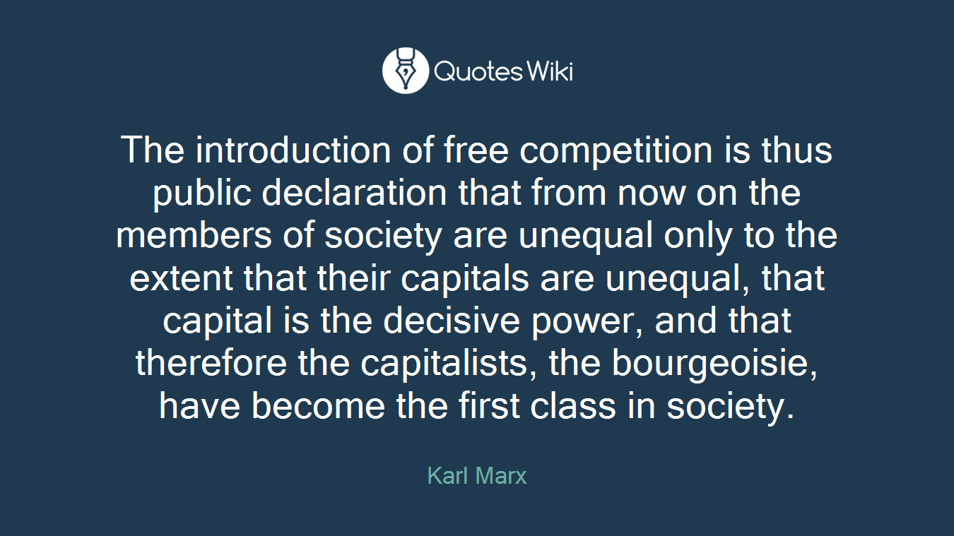 The introduction of free competition is thus public declaration that from now on the members of society are unequal only to the extent that their capitals are unequal, that capital is the decisive power, and that therefore the capitalists, the bourgeoisie, have become the first class in society.