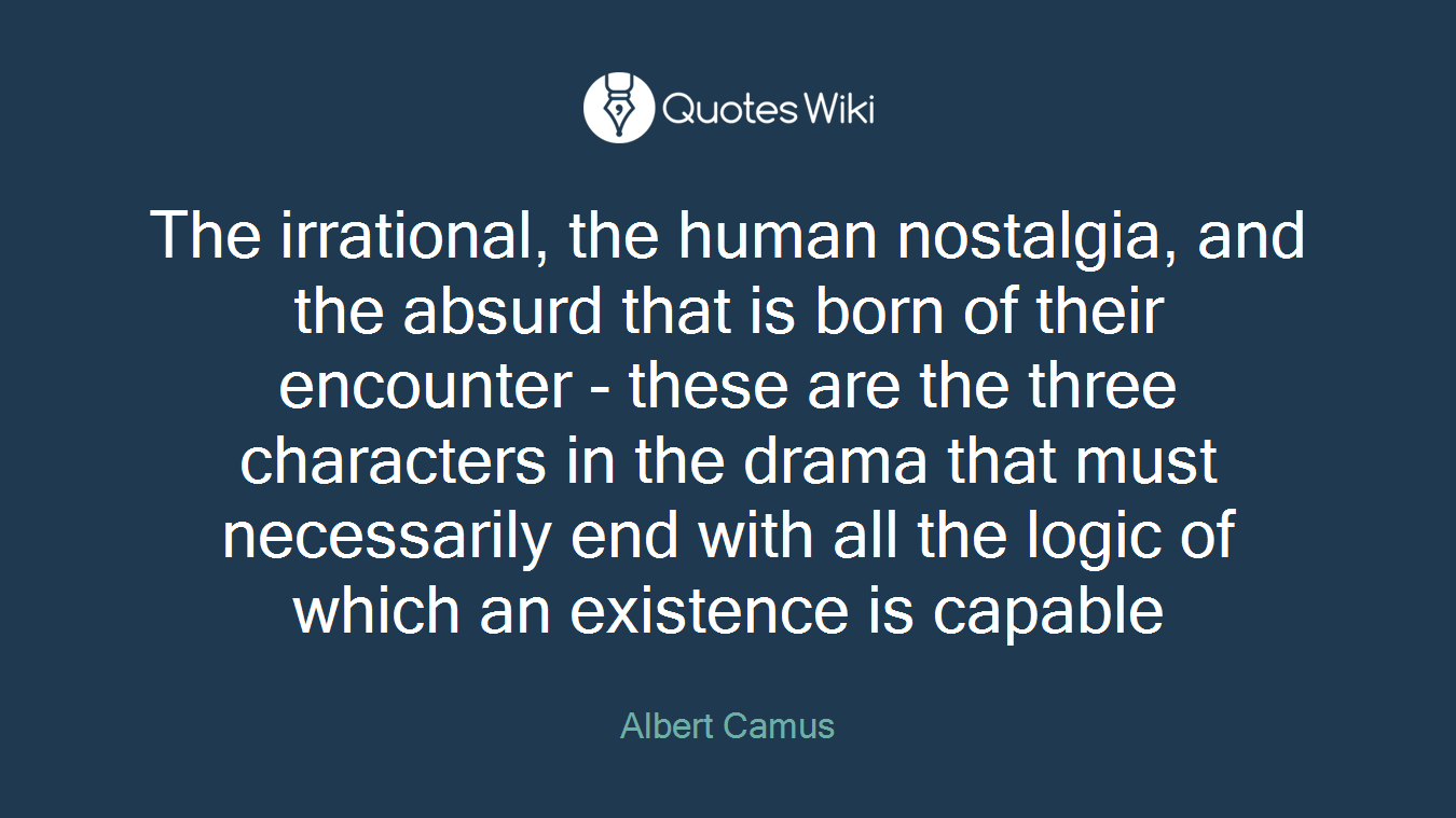 The irrational, the human nostalgia, and the absurd that is born of their encounter - these are the three characters in the drama that must necessarily end with all the logic of which an existence is capable