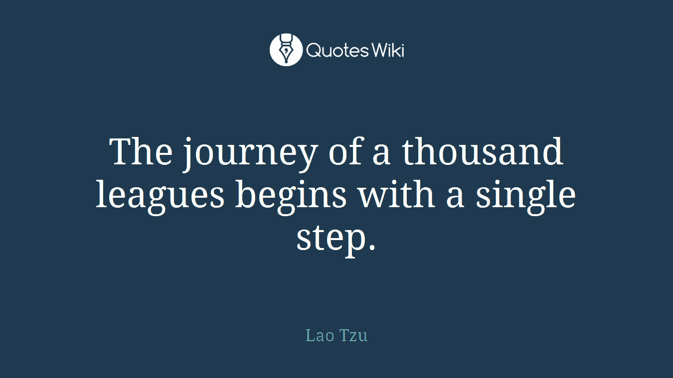 The journey of a thousand leagues begins with a single step.
