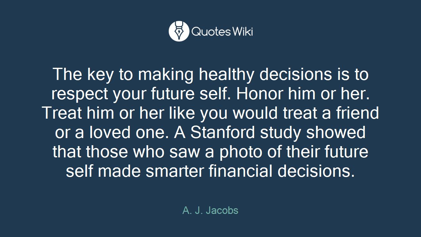 The key to making healthy decisions is to respect your future self. Honor him or her. Treat him or her like you would treat a friend or a loved one. A Stanford study showed that those who saw a photo of their future self made smarter financial decisions.