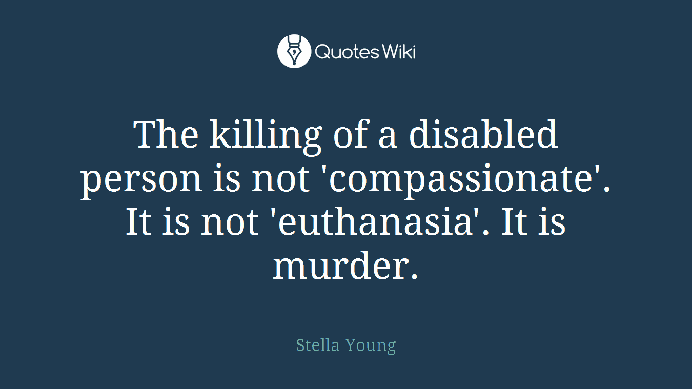 The killing of a disabled person is not 'compassionate'. It is not 'euthanasia'. It is murder.