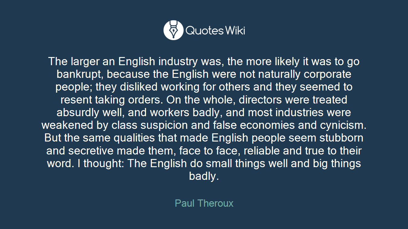 The larger an English industry was, the more likely it was to go bankrupt, because the English were not naturally corporate people; they disliked working for others and they seemed to resent taking orders. On the whole, directors were treated absurdly well, and workers badly, and most industries were weakened by class suspicion and false economies and cynicism. But the same qualities that made English people seem stubborn and secretive made them, face to face, reliable and true to their word. I thought: The English do small things well and big things badly.