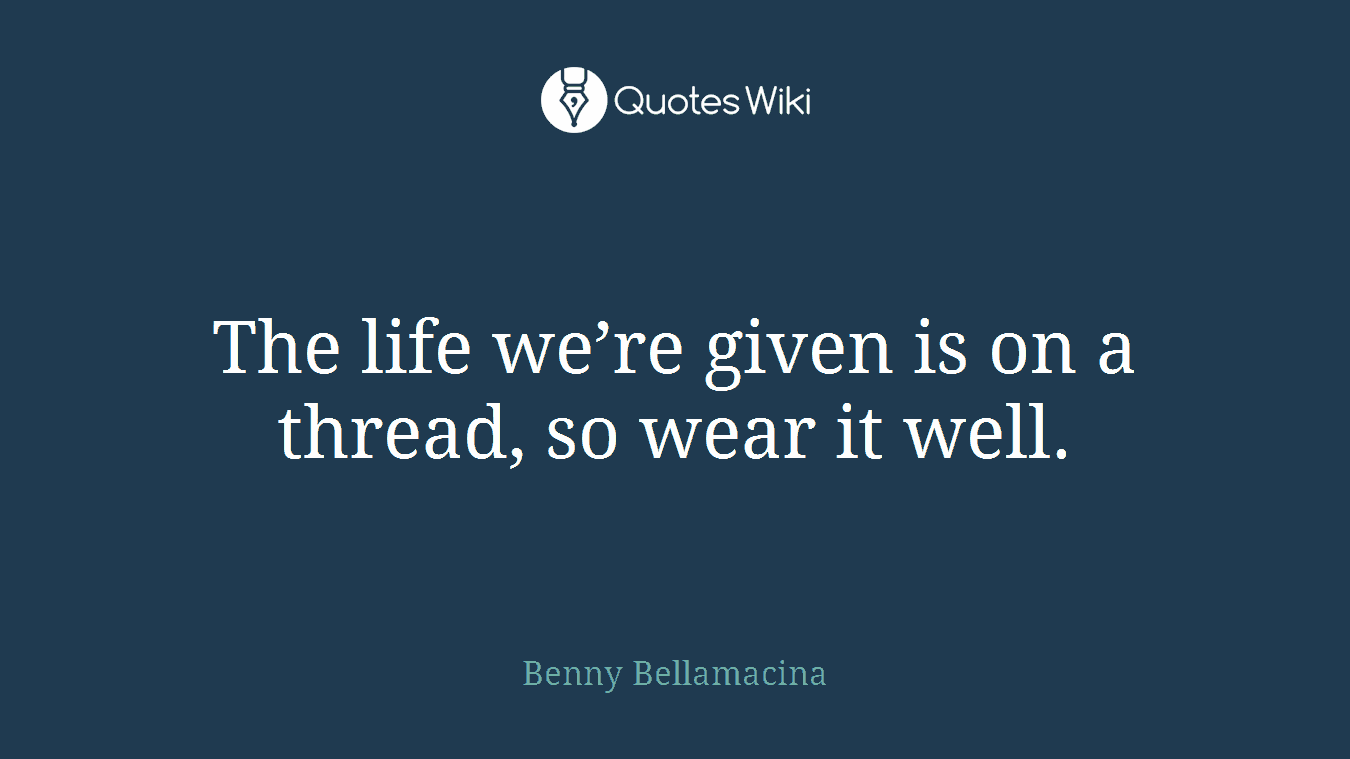 The life we're given is on a thread, so wear it well.