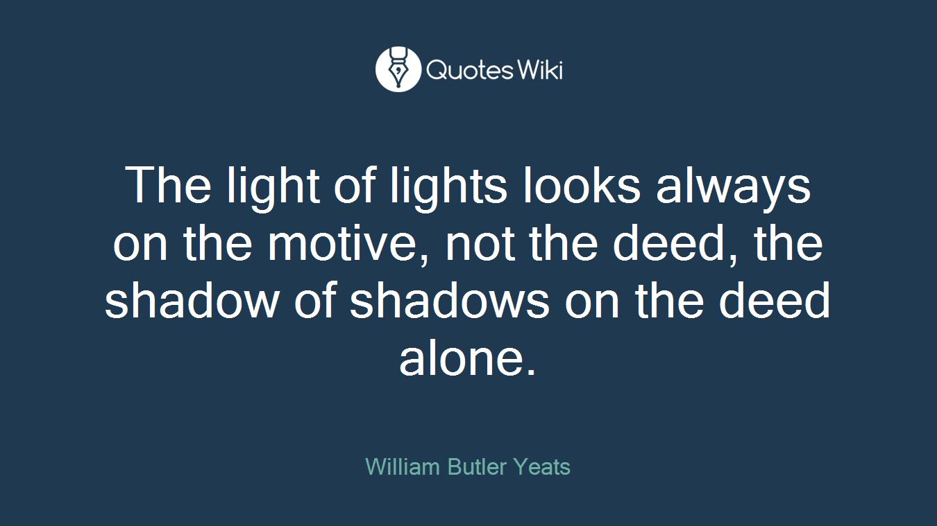 The light of lights looks always on the motive, not the deed, the shadow of shadows on the deed alone.