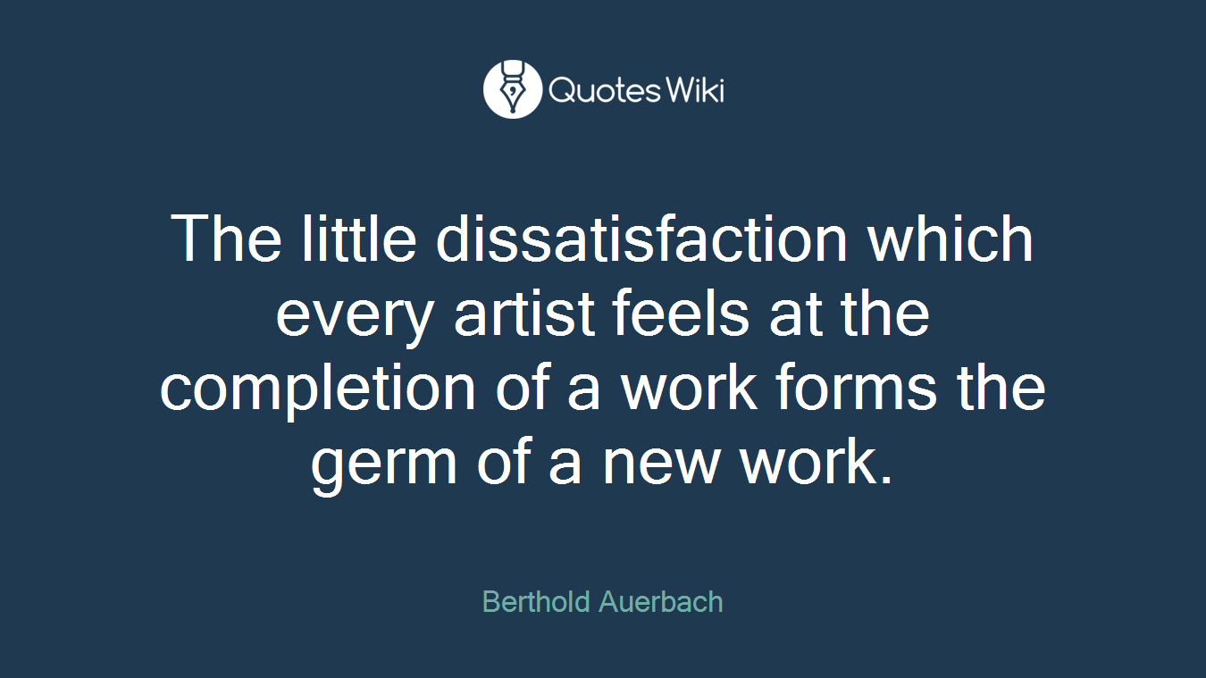 The little dissatisfaction which every artist feels at the completion of a work forms the germ of a new work.