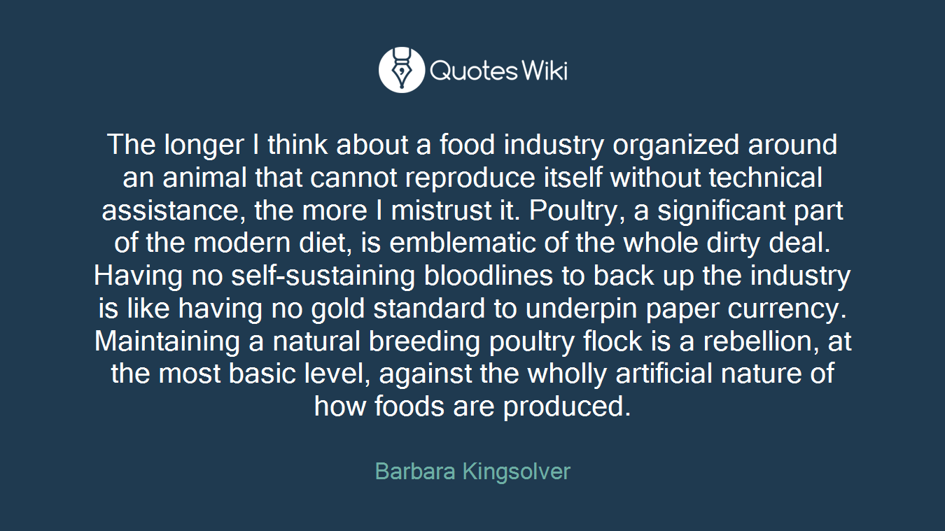 The longer I think about a food industry organized around an animal that cannot reproduce itself without technical assistance, the more I mistrust it. Poultry, a significant part of the modern diet, is emblematic of the whole dirty deal. Having no self-sustaining bloodlines to back up the industry is like having no gold standard to underpin paper currency. Maintaining a natural breeding poultry flock is a rebellion, at the most basic level, against the wholly artificial nature of how foods are produced.