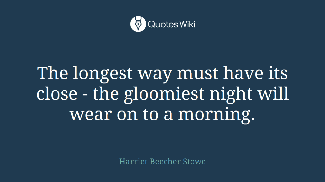 The longest way must have its close - the gloomiest night will wear on to a morning.