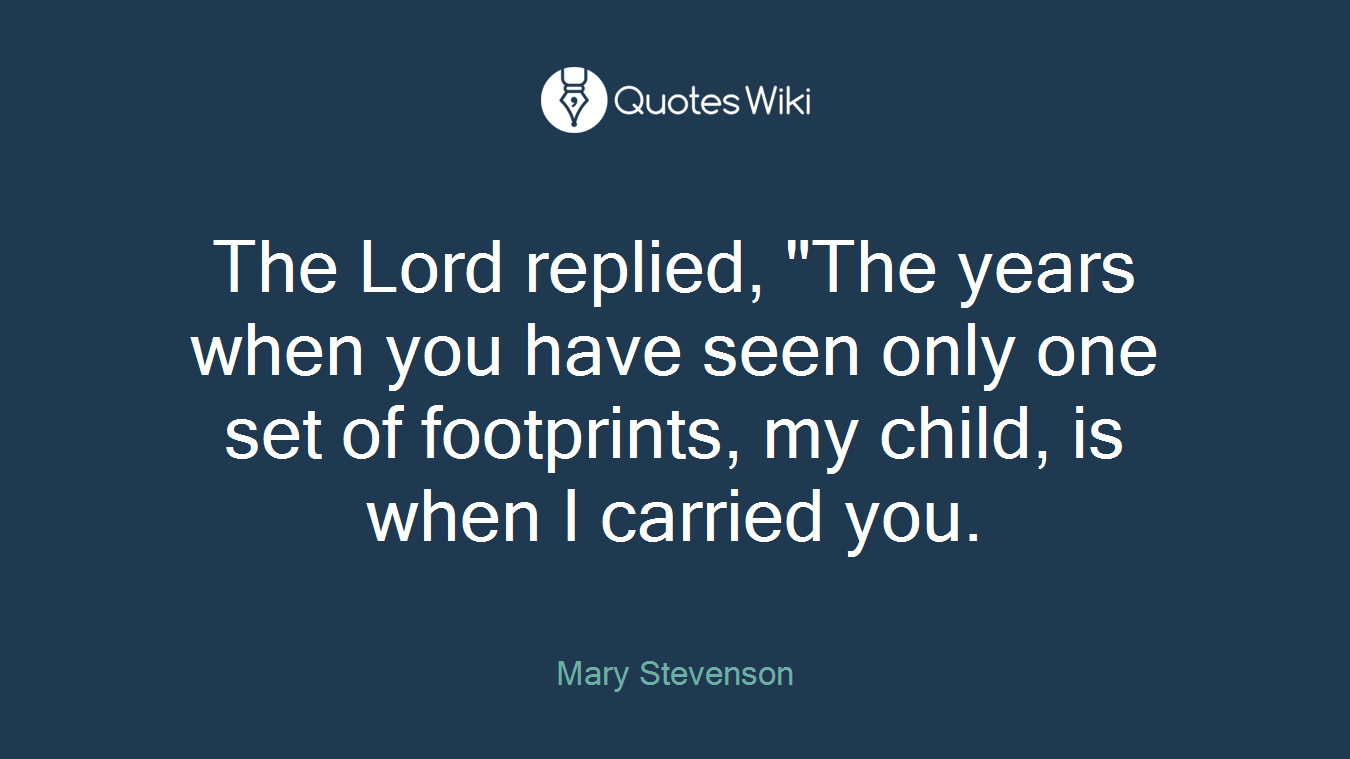 "The Lord replied, ""The years when you have seen only one set of footprints, my child, is when I carried you."