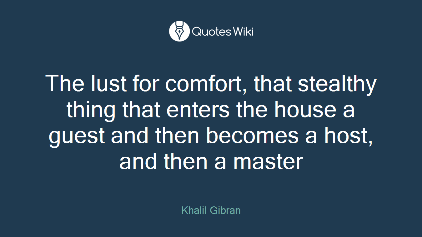 The lust for comfort, that stealthy thing that enters the house a guest and then becomes a host, and then a master