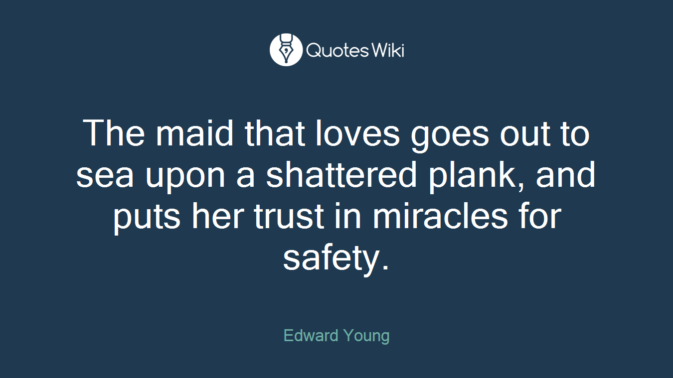 The maid that loves goes out to sea upon a shattered plank, and puts her trust in miracles for safety.