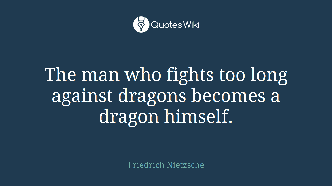 The man who fights too long against dragons becomes a dragon himself.
