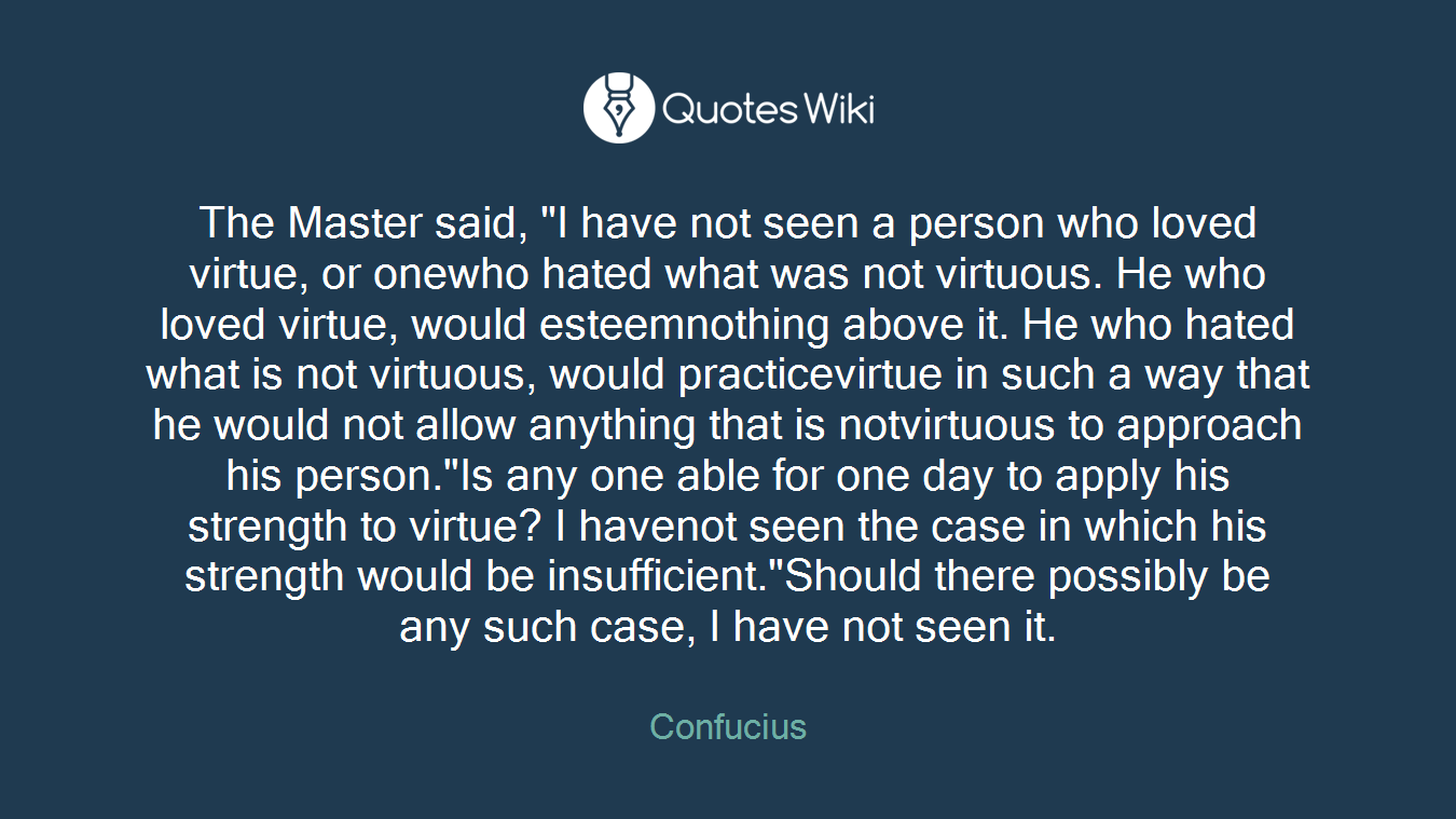"""The Master said, """"I have not seen a person who loved virtue, or onewho hated what was not virtuous. He who loved virtue, would esteemnothing above it. He who hated what is not virtuous, would practicevirtue in such a way that he would not allow anything that is notvirtuous to approach his person.""""Is any one able for one day to apply his strength to virtue? I havenot seen the case in which his strength would be insufficient.""""Should there possibly be any such case, I have not seen it."""