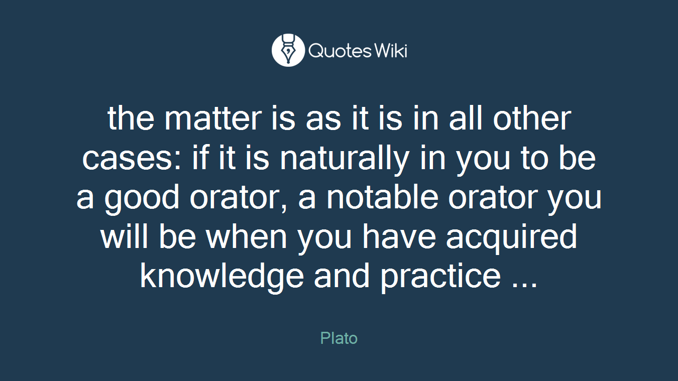 the matter is as it is in all other cases: if it is naturally in you to be a good orator, a notable orator you will be when you have acquired knowledge and practice ...