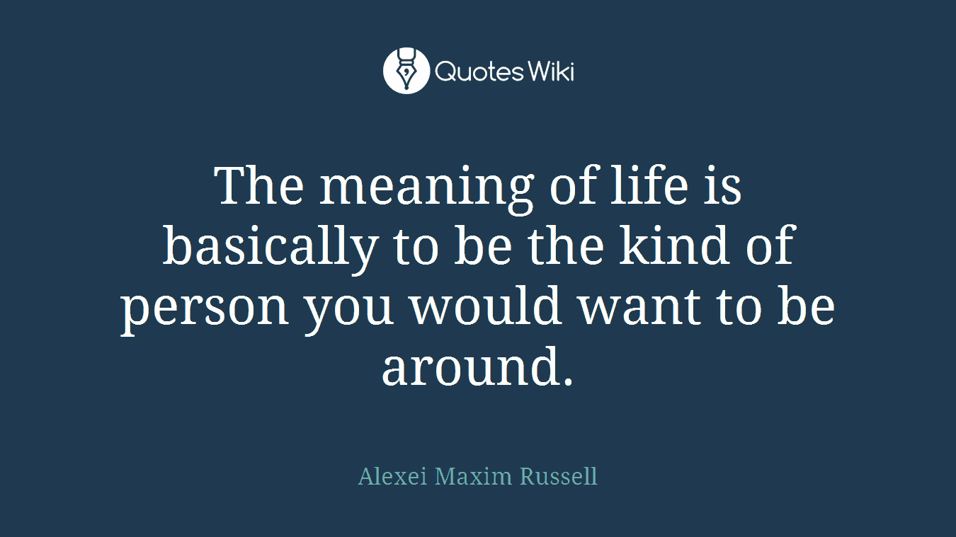The meaning of life is basically to be the kind of person you would want to be around.