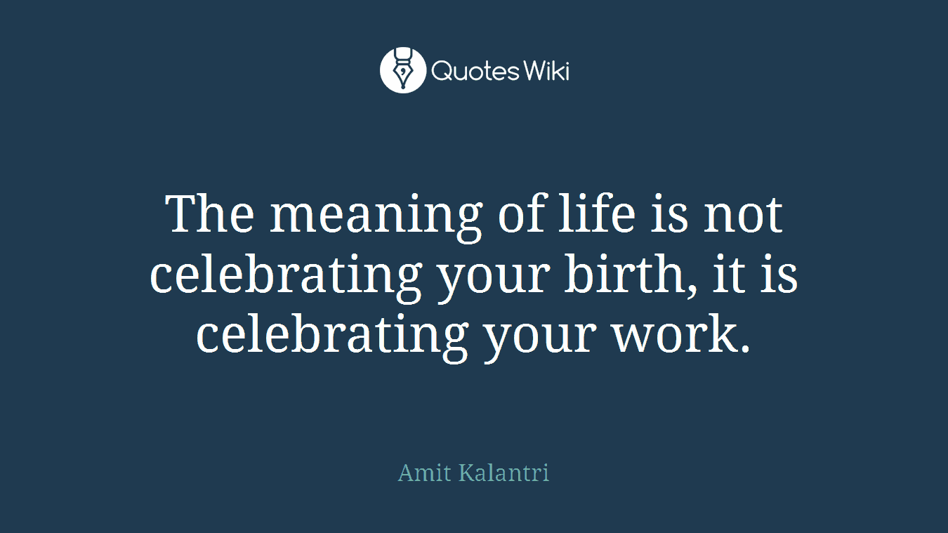 The Meaning Of Life Is Not Celebrating Your Bir Quotes