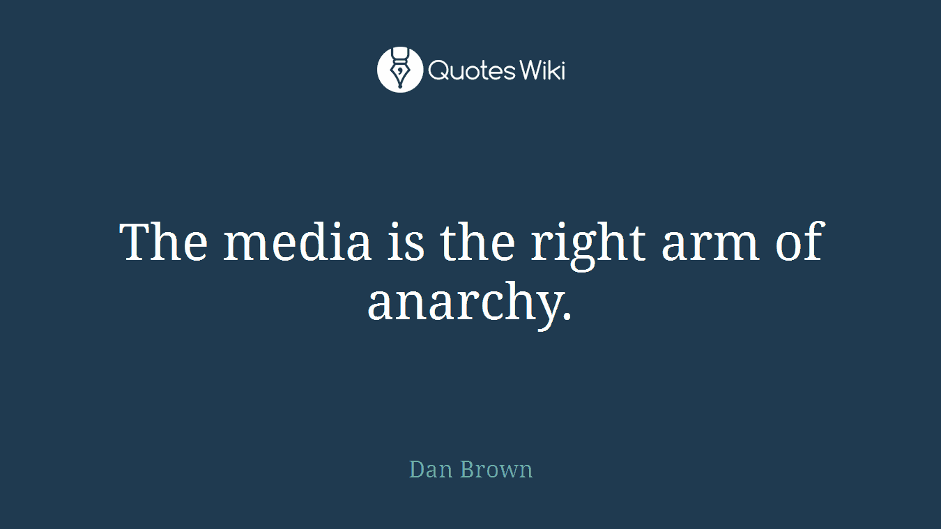 The media is the right arm of anarchy.
