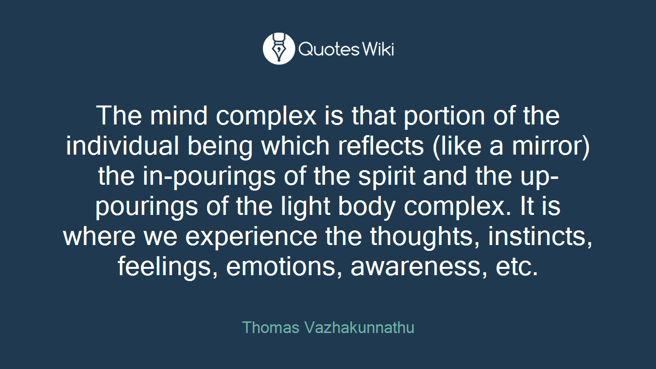 The mind complex is that portion of the individual being which reflects (like a mirror) the in-pourings of the spirit and the up-pourings of the light body complex. It is where we experience the thoughts, instincts, feelings, emotions, awareness, etc.