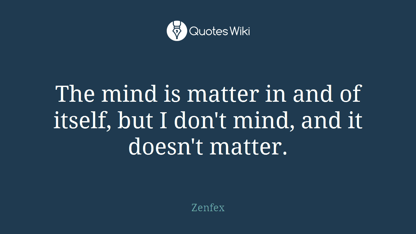 The mind is matter in and of itself, but I don't mind, and it doesn't matter.