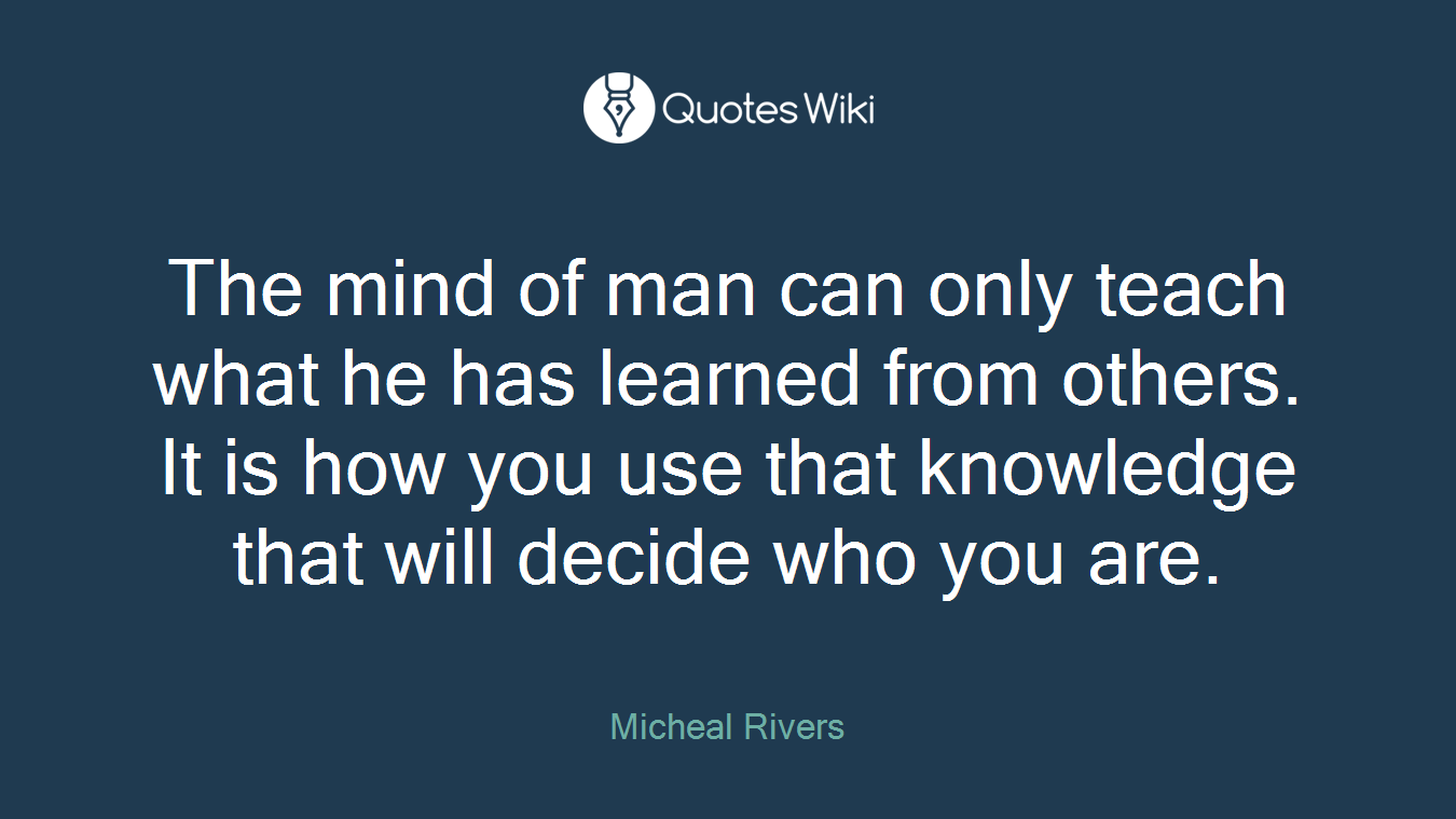 The mind of man can only teach what he has learned from others. It is how you use that knowledge that will decide who you are.