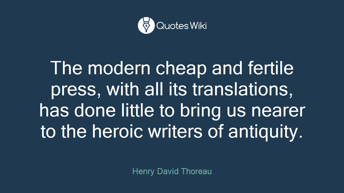 The modern cheap and fertile press, with all its translations, has done little to bring us nearer to the heroic writers of antiquity.