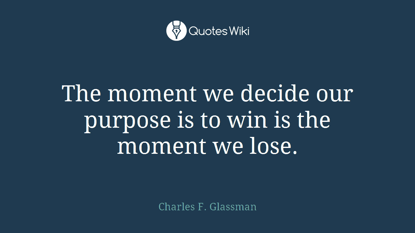 The moment we decide our purpose is to win is the moment we lose.