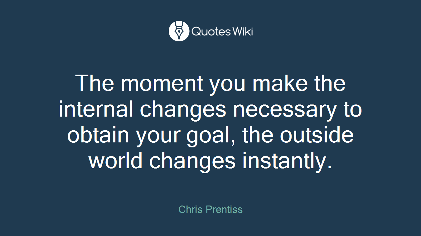 The moment you make the internal changes necessary to obtain your goal, the outside world changes instantly.