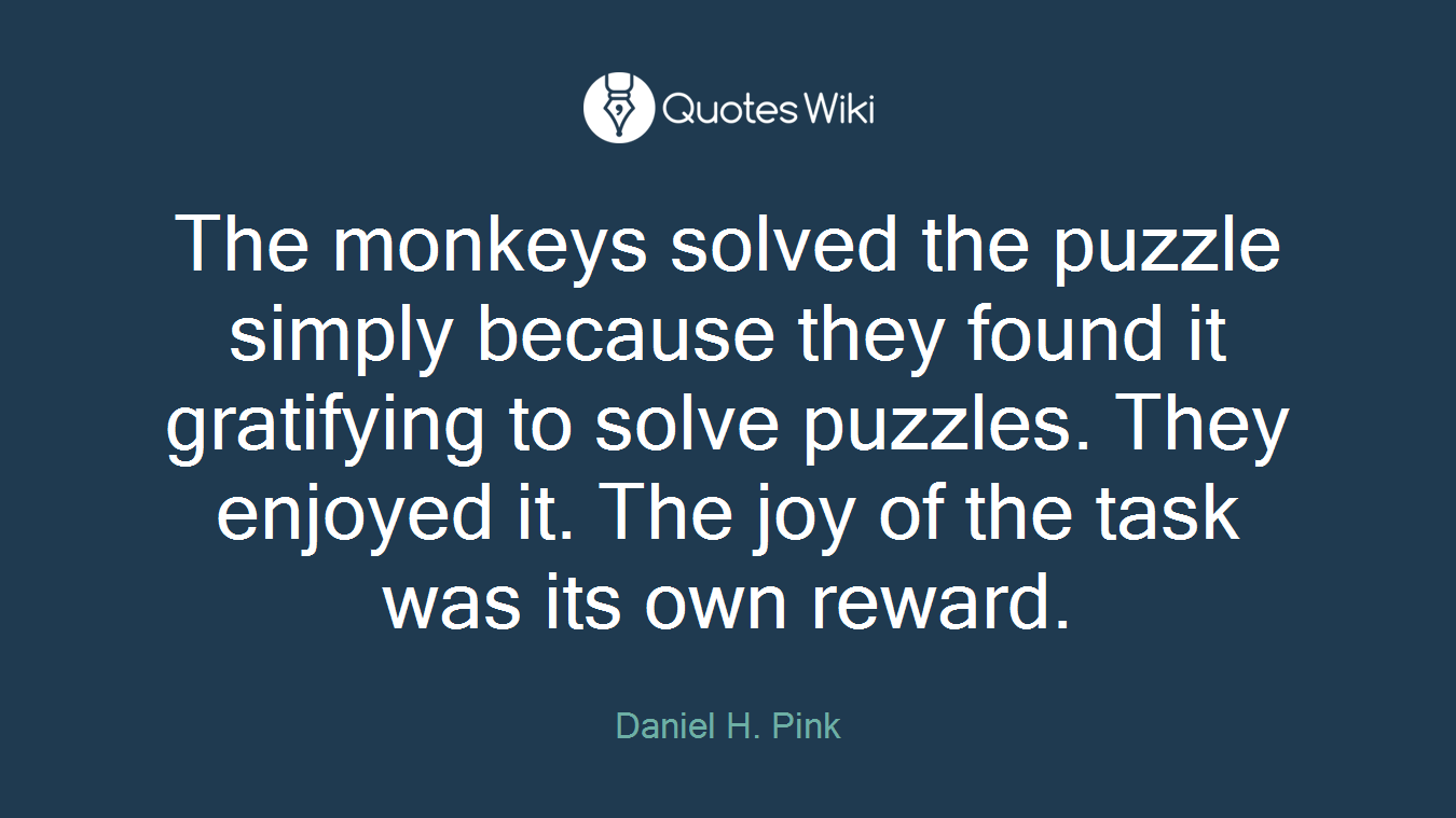 The monkeys solved the puzzle simply because they found it gratifying to solve puzzles. They enjoyed it. The joy of the task was its own reward.