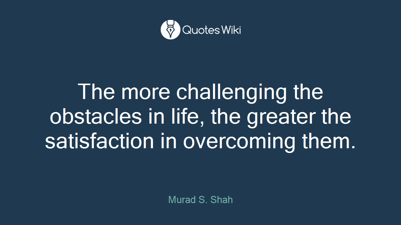 The more challenging the obstacles in life, the greater the satisfaction in overcoming them.