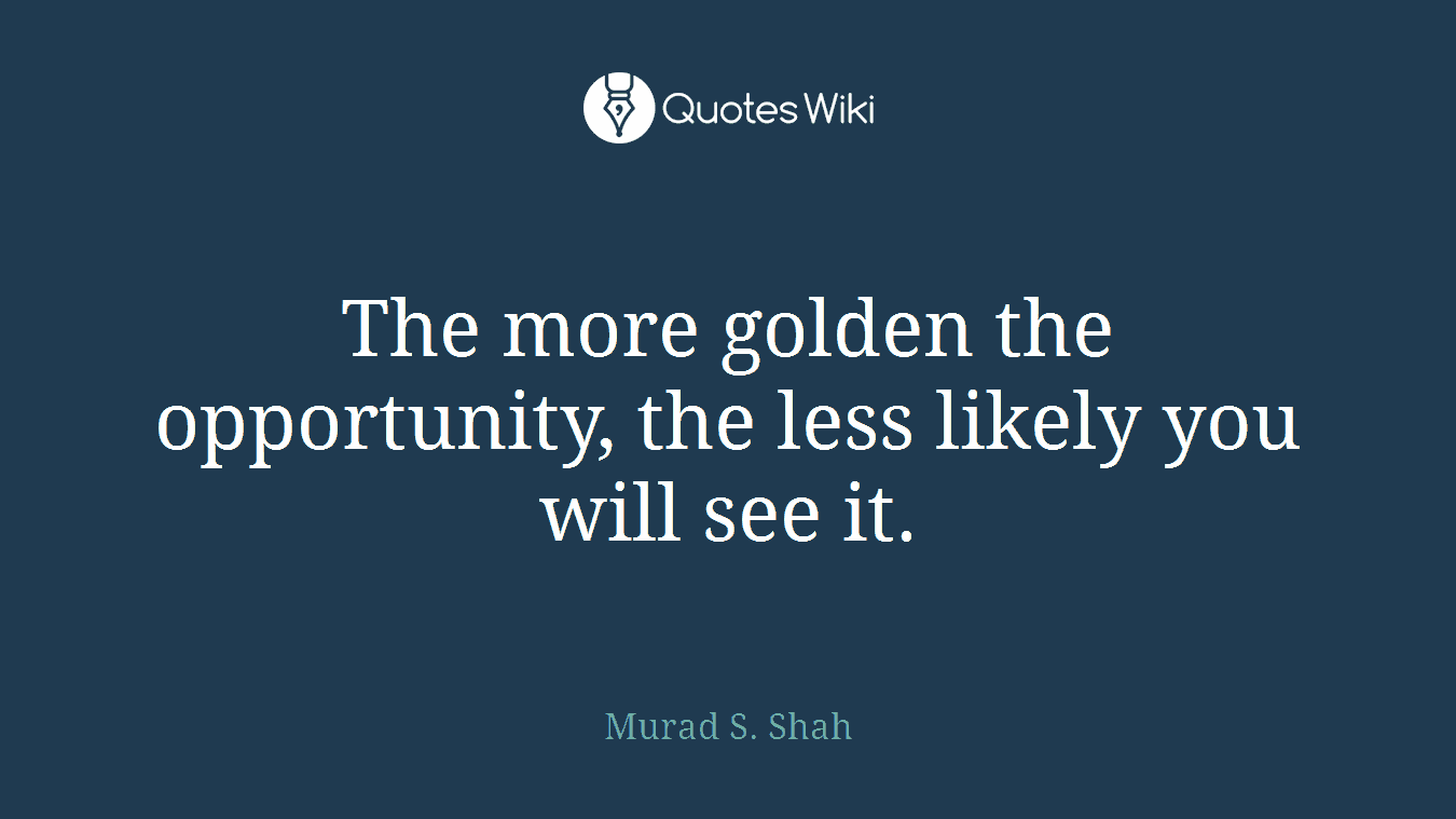 The more golden the opportunity, the less likely you will see it.