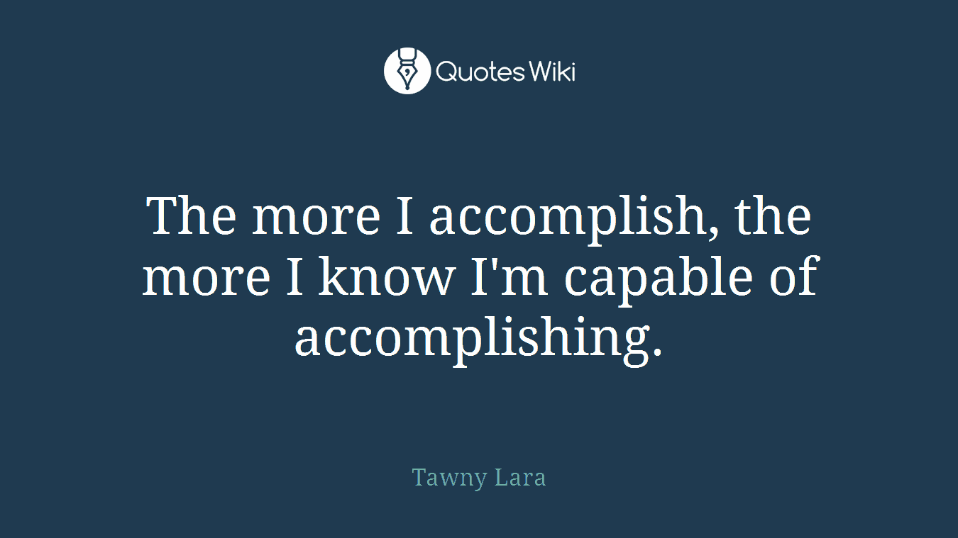 The more I accomplish, the more I know I'm capable of accomplishing.