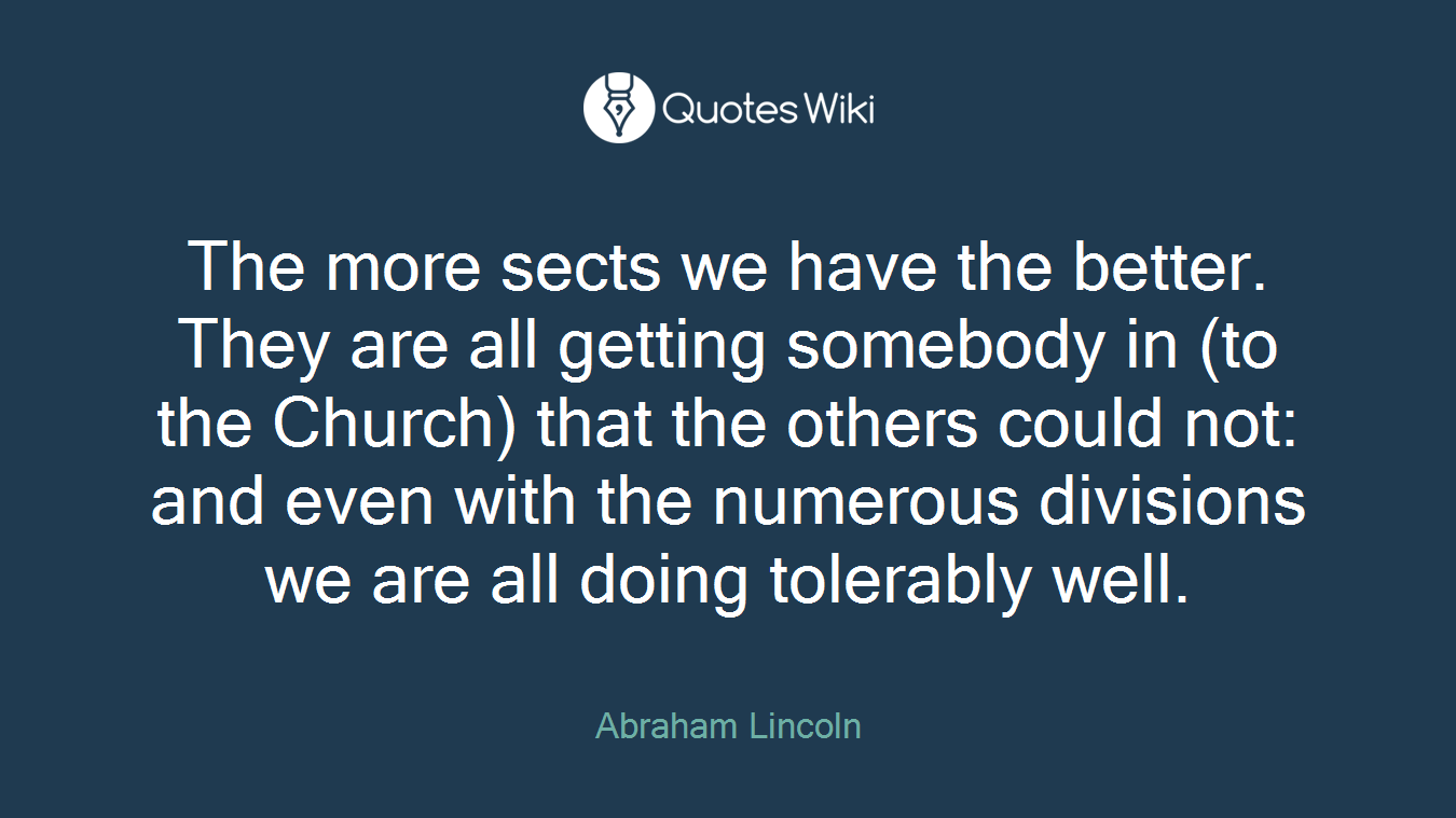 The more sects we have the better. They are all getting somebody in (to the Church) that the others could not: and even with the numerous divisions we are all doing tolerably well.