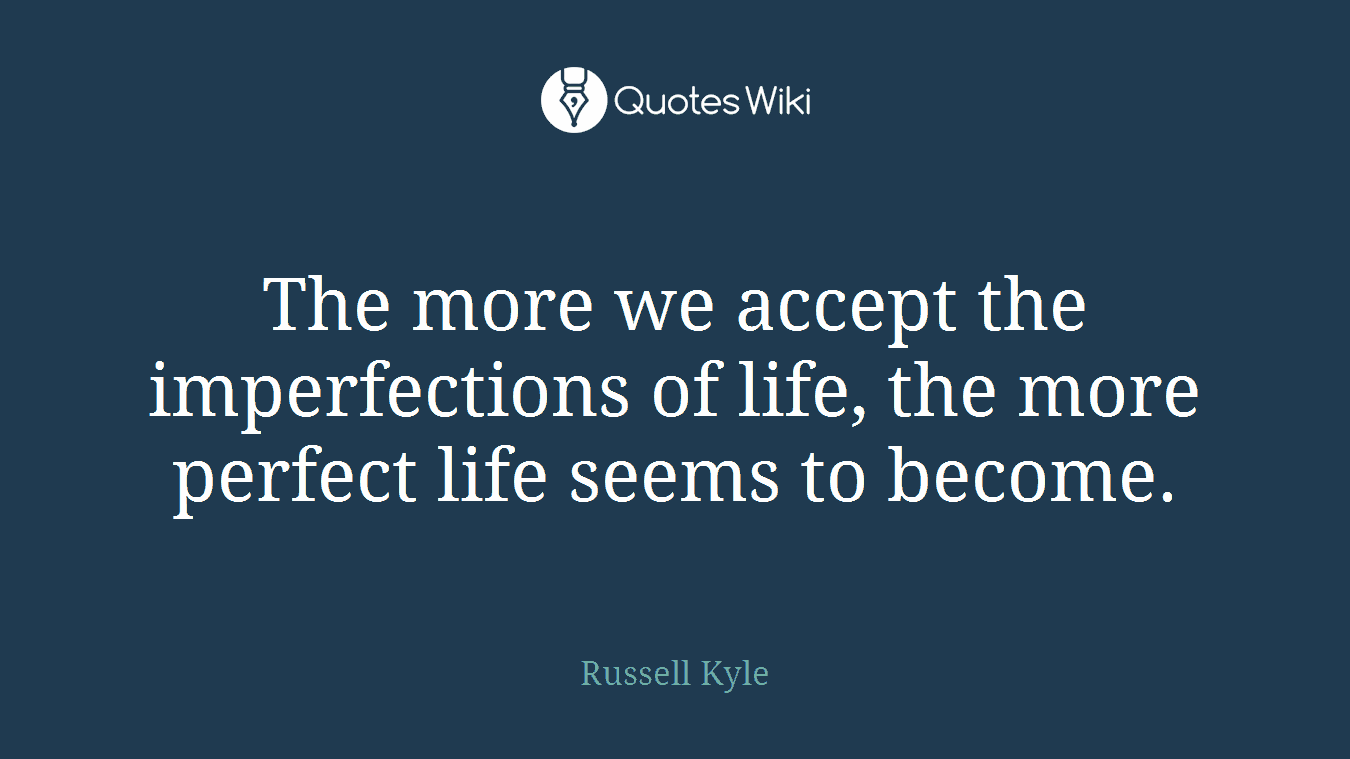 The more we accept the imperfections of life, the more perfect life seems to become.