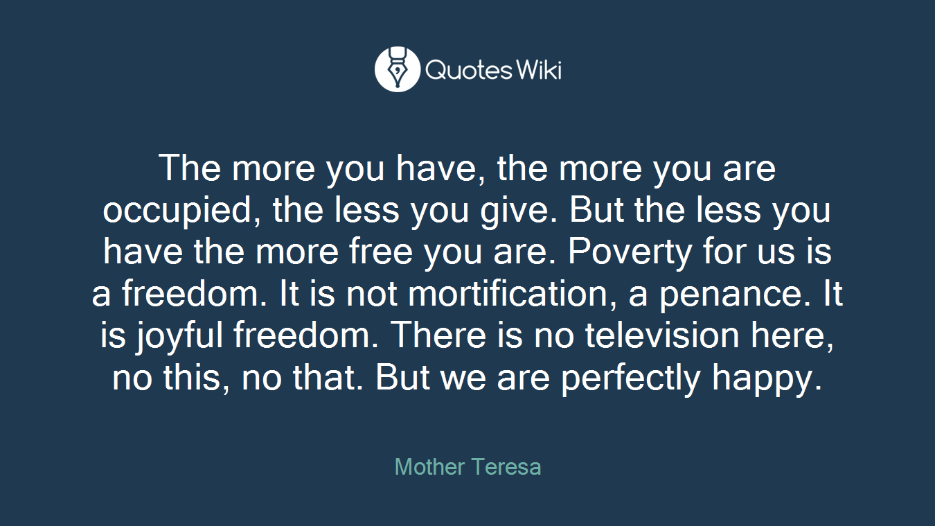 The more you have, the more you are occupied, the less you give. But the less you have the more free you are. Poverty for us is a freedom. It is not mortification, a penance. It is joyful freedom. There is no television here, no this, no that. But we are perfectly happy.