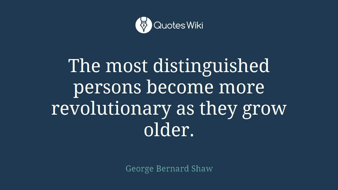 The most distinguished persons become more revolutionary as they grow older.