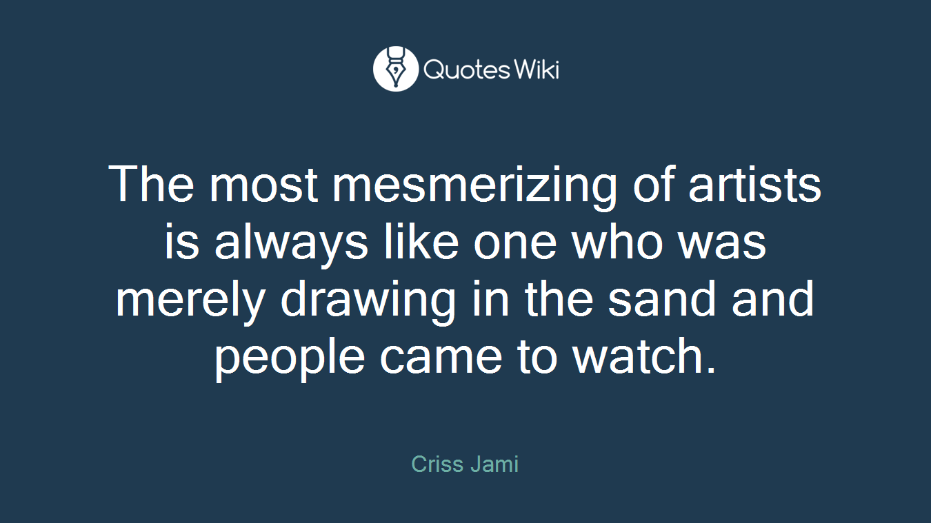 The most mesmerizing of artists is always like one who was merely drawing in the sand and people came to watch.
