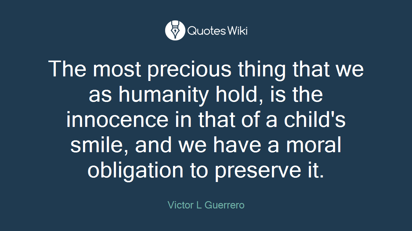 The most precious thing that we as humanity hold, is the innocence in that of a child's smile, and we have a moral obligation to preserve it.
