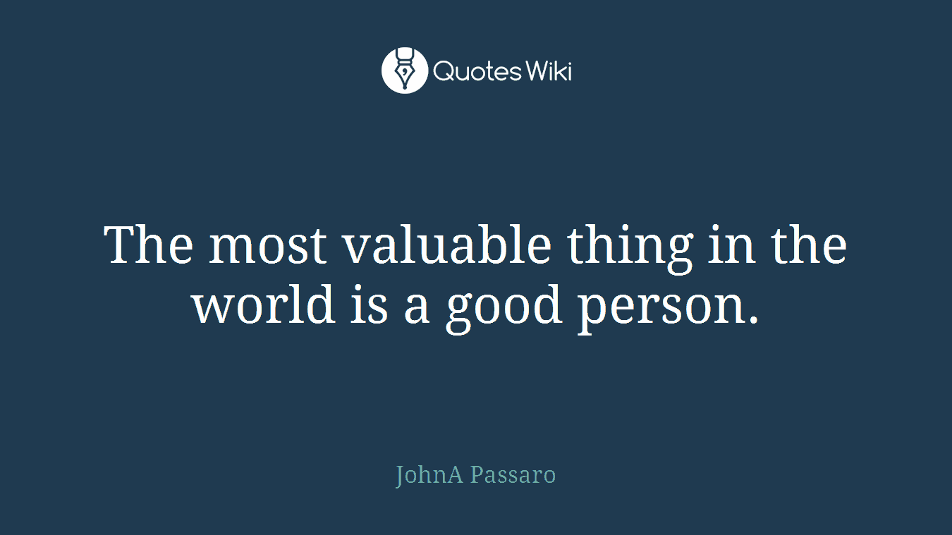The most valuable thing in the world is a good person.