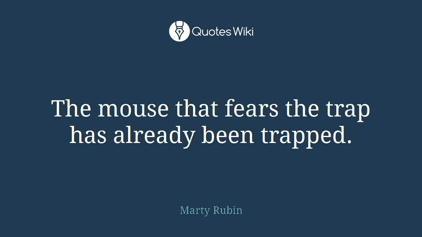 The mouse that fears the trap has already been trapped.