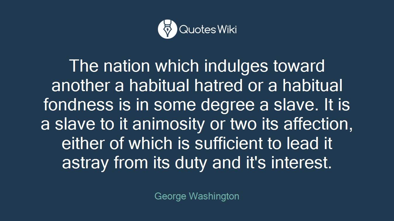 The nation which indulges toward another a habitual hatred or a habitual fondness is in some degree a slave. It is a slave to it animosity or two its affection, either of which is sufficient to lead it astray from its duty and it's interest.