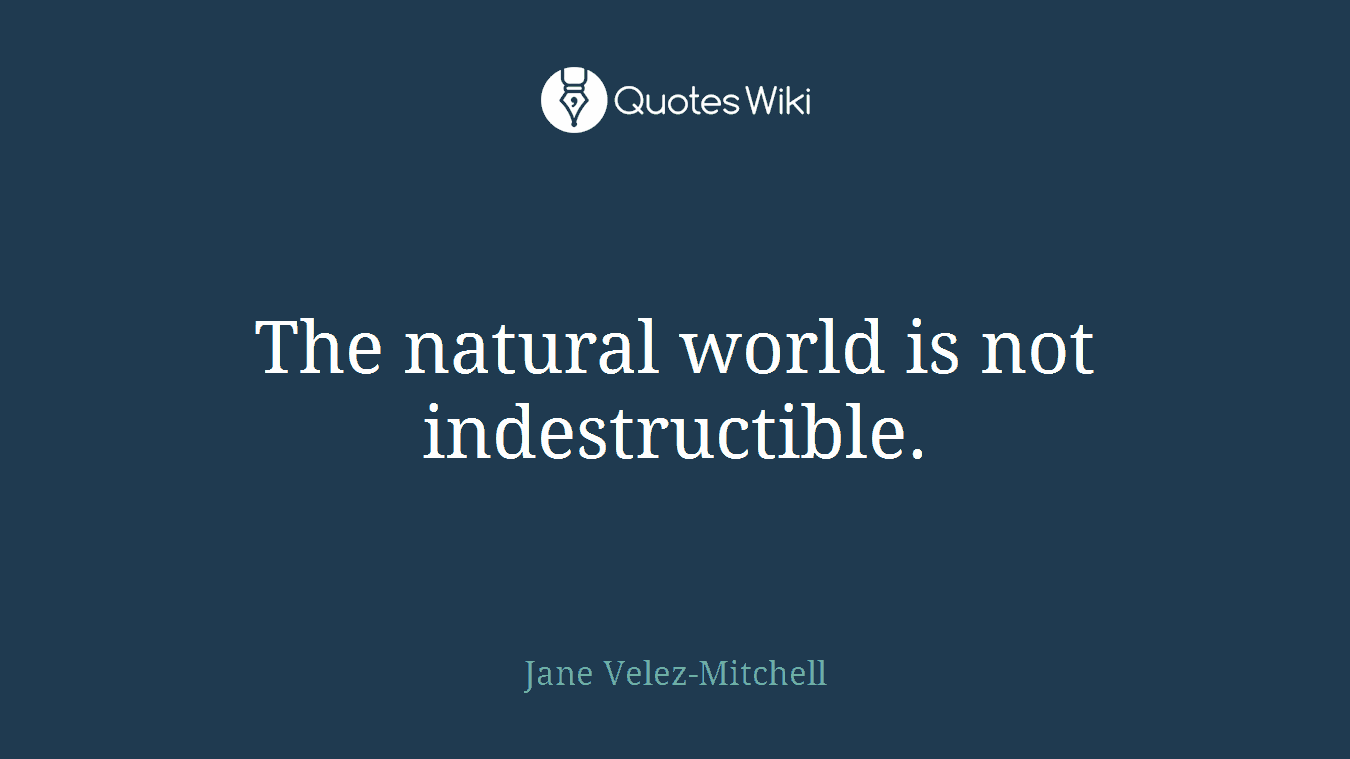 The natural world is not indestructible.