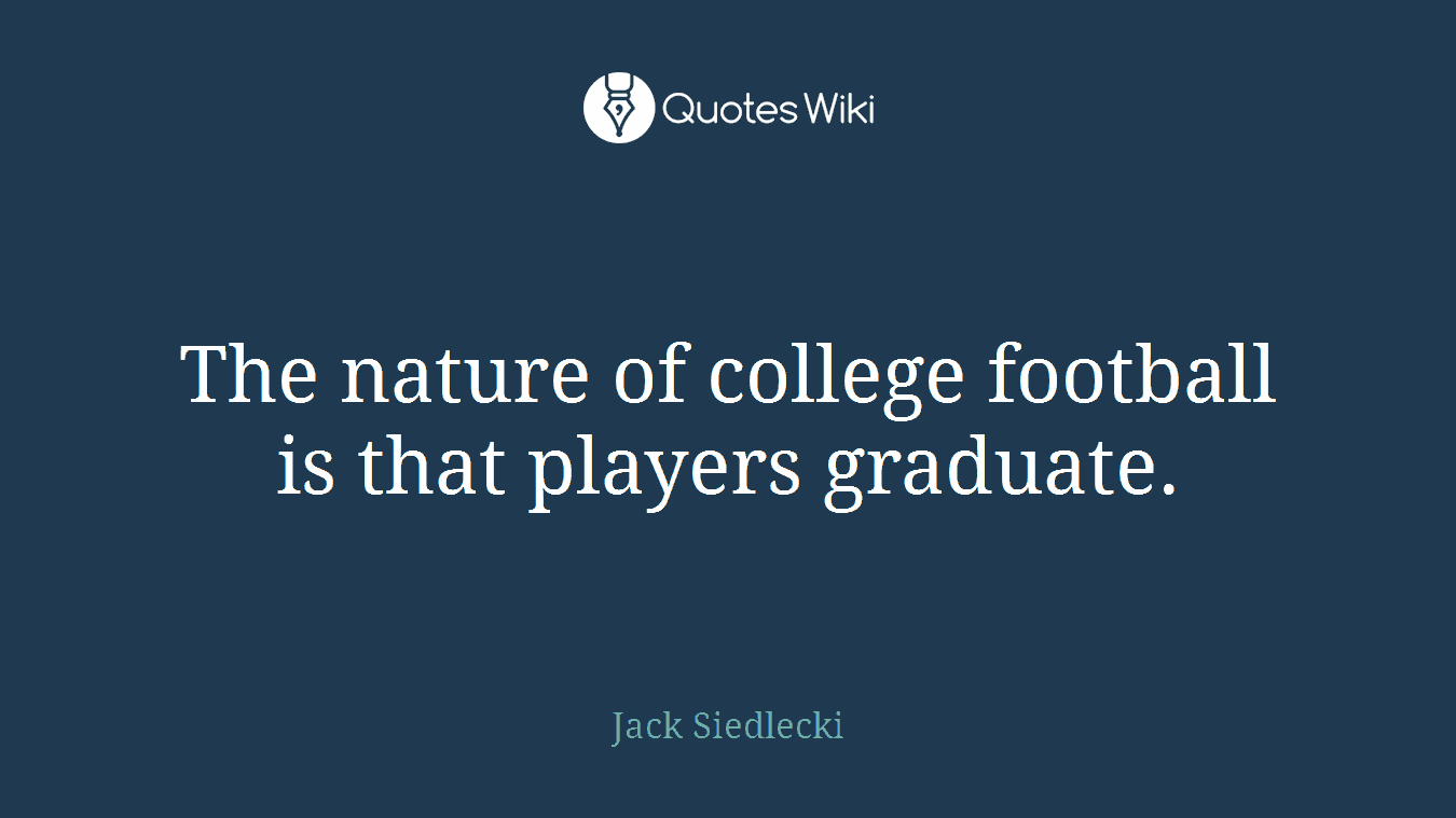 The nature of college football is that players graduate.
