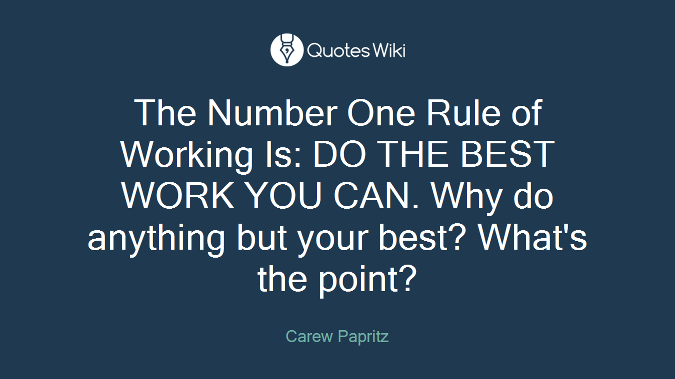 The Number One Rule of Working Is: DO THE BEST WORK YOU CAN. Why do anything but your best? What's the point?