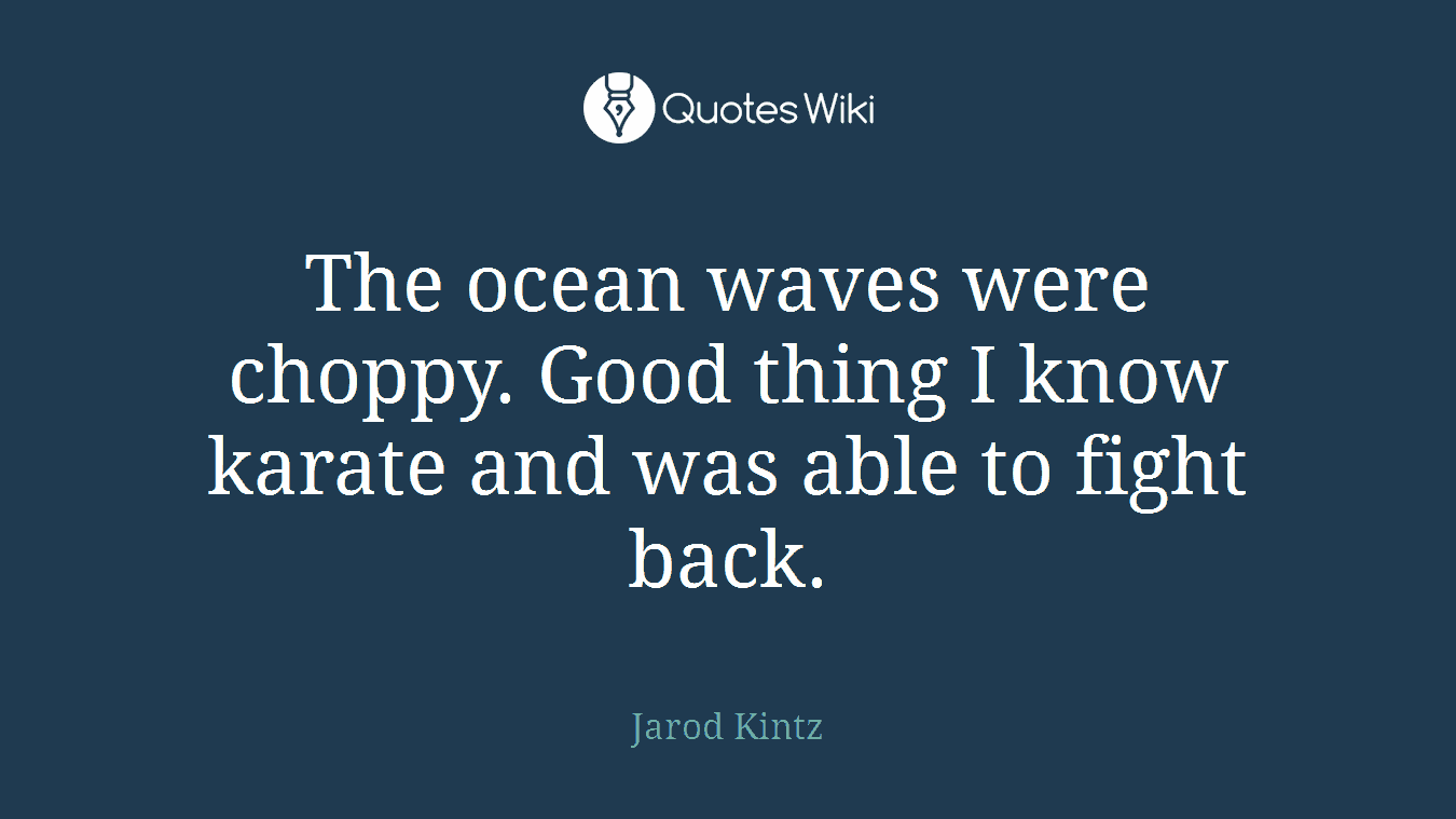 The ocean waves were choppy. Good thing I know karate and was able to fight back.
