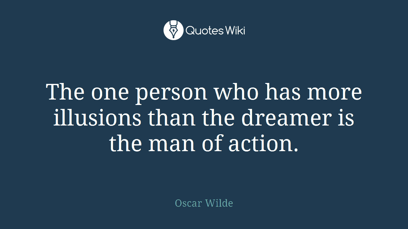 The one person who has more illusions than the dreamer is the man of action.