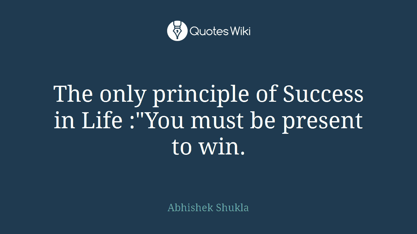 """The only principle of Success in Life :""""You must be present to win."""