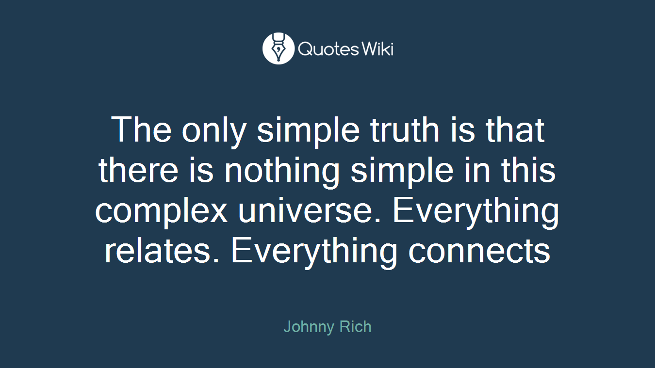 The only simple truth is that there is nothing simple in this complex universe. Everything relates. Everything connects